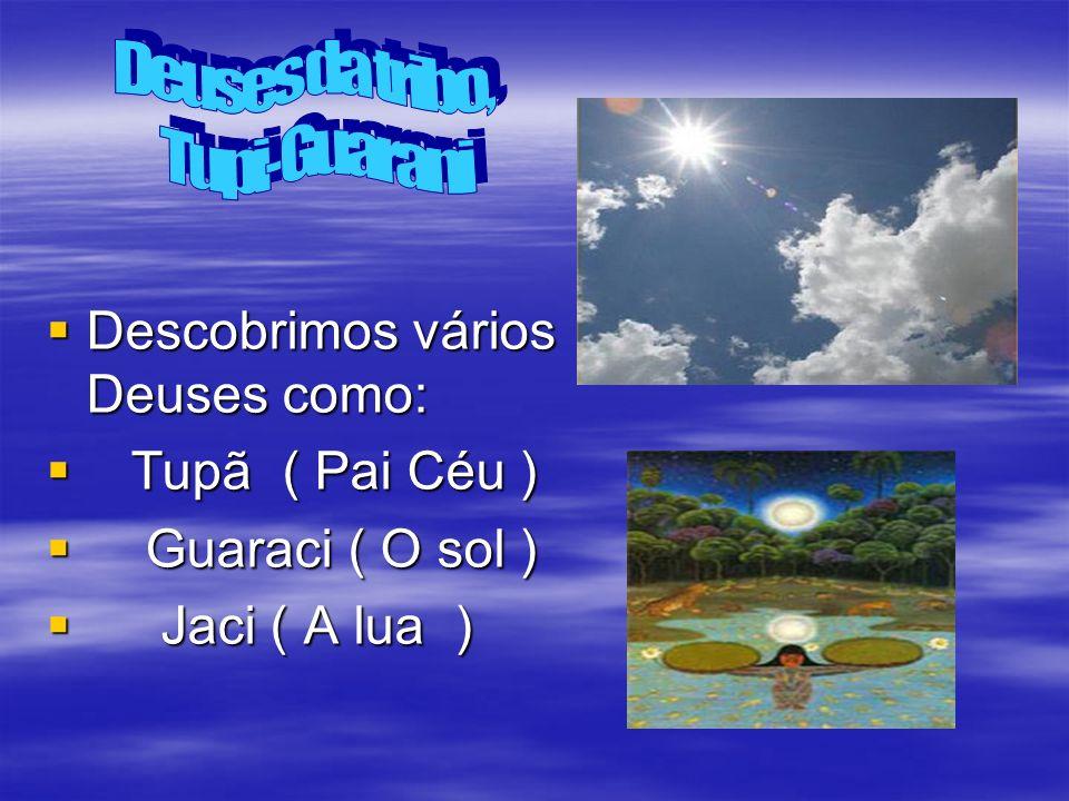 Deuses da tribo, Tupi-Guarani. Descobrimos vários Deuses como: Tupã ( Pai Céu ) Guaraci ( O sol )