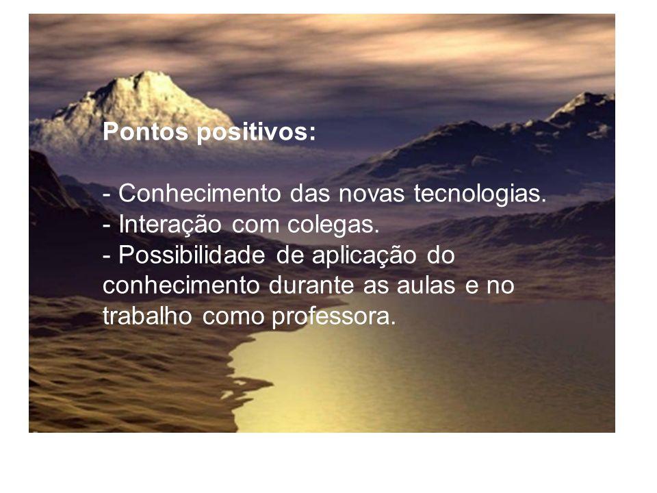 Pontos positivos: - Conhecimento das novas tecnologias. - Interação com colegas.