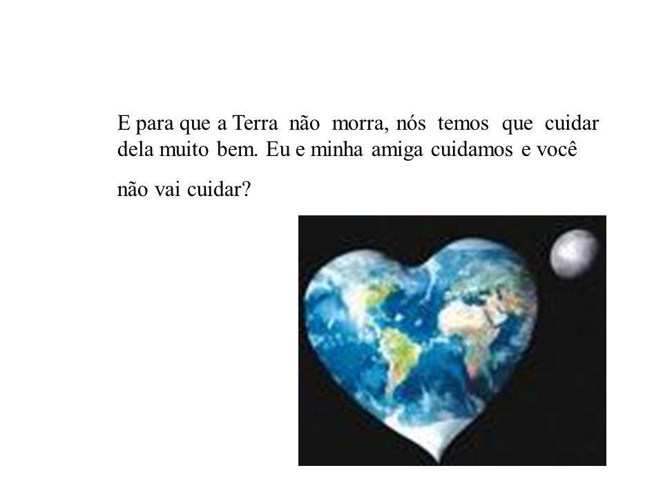 E para que a Terra não morra, nós temos que cuidar dela muito bem