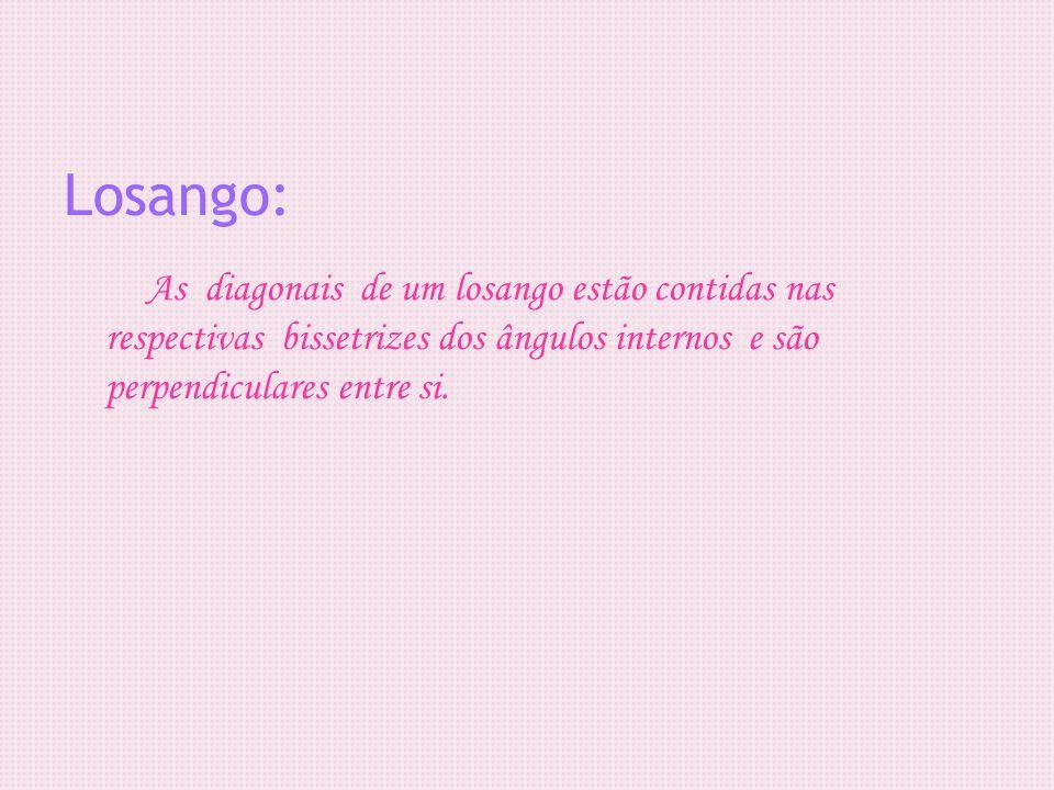 Losango: As diagonais de um losango estão contidas nas respectivas bissetrizes dos ângulos internos e são perpendiculares entre si.