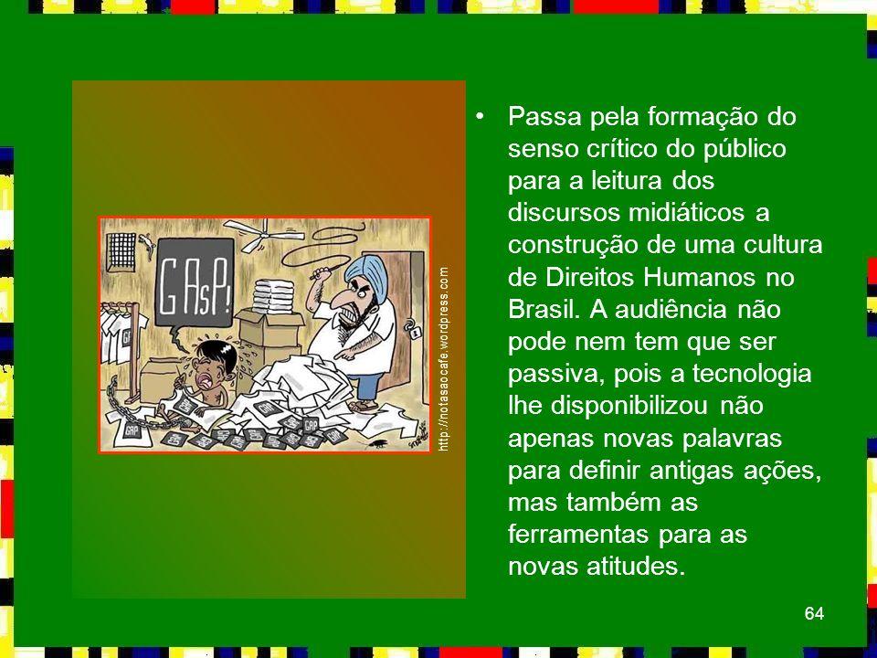 Passa pela formação do senso crítico do público para a leitura dos discursos midiáticos a construção de uma cultura de Direitos Humanos no Brasil. A audiência não pode nem tem que ser passiva, pois a tecnologia lhe disponibilizou não apenas novas palavras para definir antigas ações, mas também as ferramentas para as novas atitudes.