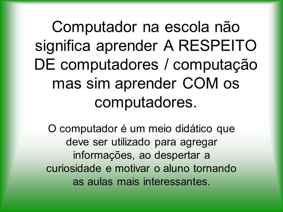 Computador na escola não significa aprender A RESPEITO DE computadores / computação mas sim aprender COM os computadores.