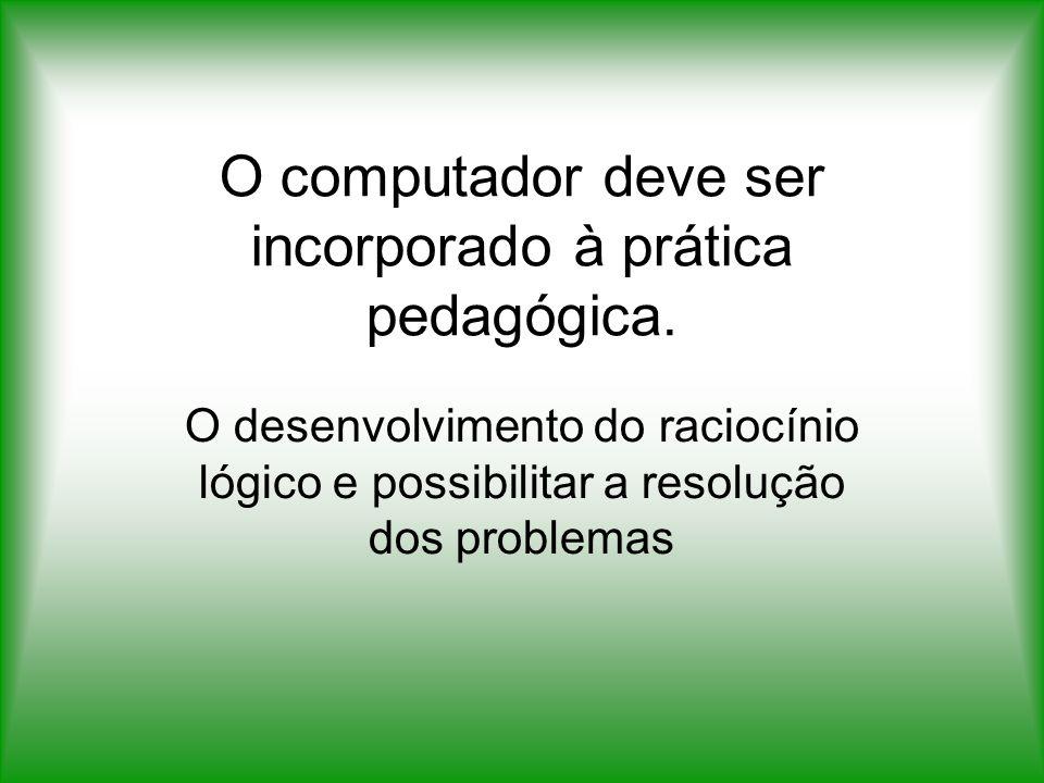 O computador deve ser incorporado à prática pedagógica.