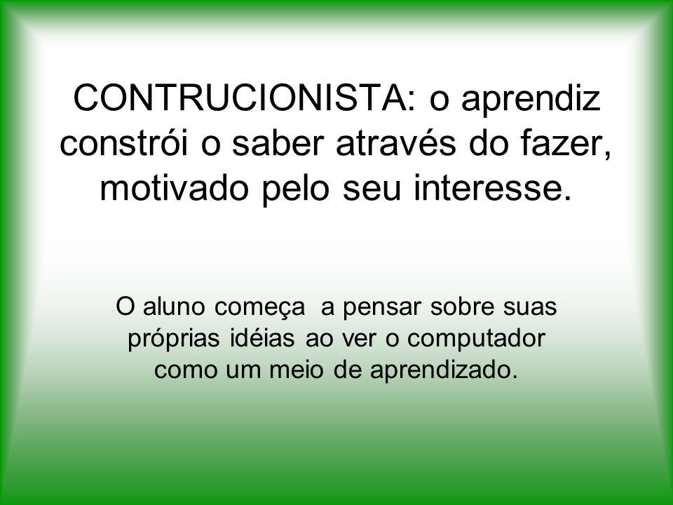 CONTRUCIONISTA: o aprendiz constrói o saber através do fazer, motivado pelo seu interesse.