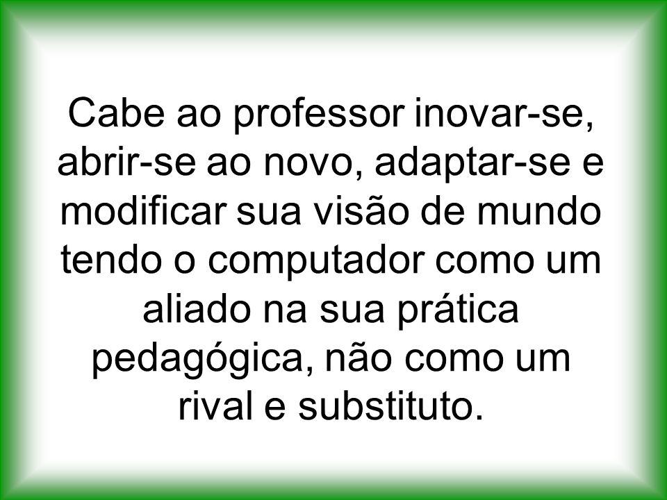 Cabe ao professor inovar-se, abrir-se ao novo, adaptar-se e modificar sua visão de mundo tendo o computador como um aliado na sua prática pedagógica, não como um rival e substituto.