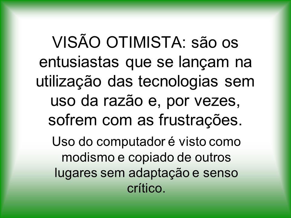 VISÃO OTIMISTA: são os entusiastas que se lançam na utilização das tecnologias sem uso da razão e, por vezes, sofrem com as frustrações.