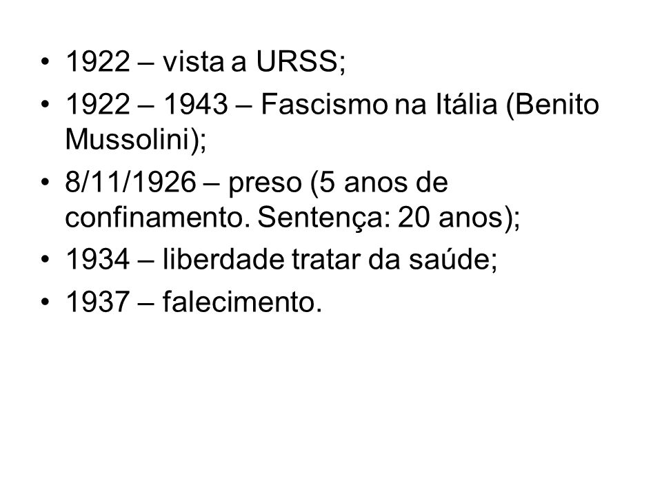 1922 – vista a URSS; 1922 – 1943 – Fascismo na Itália (Benito Mussolini); 8/11/1926 – preso (5 anos de confinamento. Sentença: 20 anos);