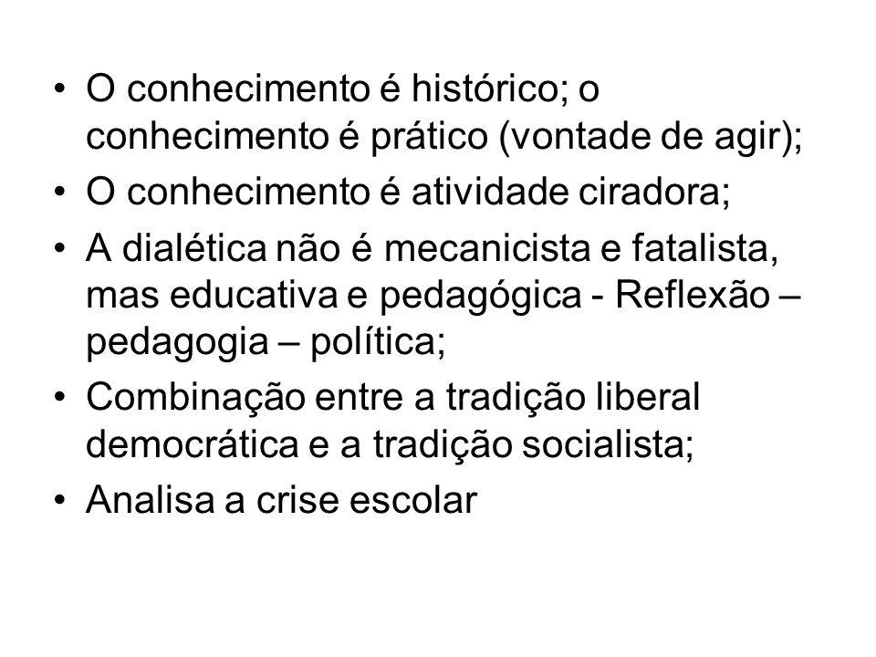 O conhecimento é histórico; o conhecimento é prático (vontade de agir);