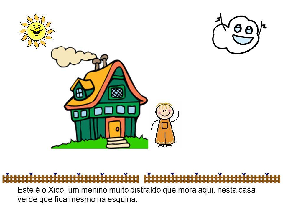 Este é o Xico, um menino muito distraído que mora aqui, nesta casa verde que fica mesmo na esquina.