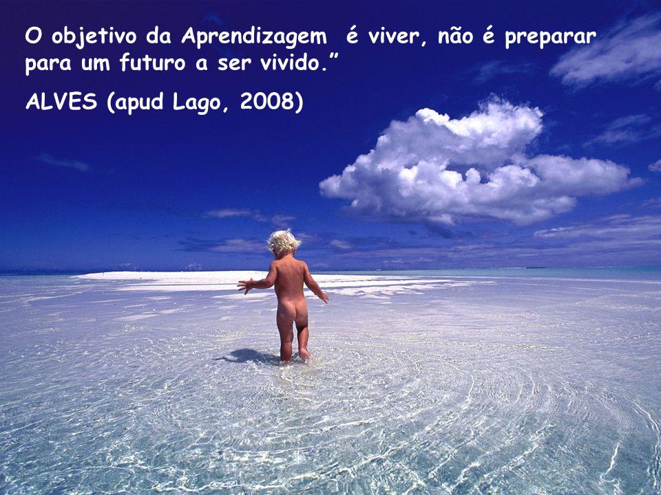 O objetivo da Aprendizagem é viver, não é preparar para um futuro a ser vivido.