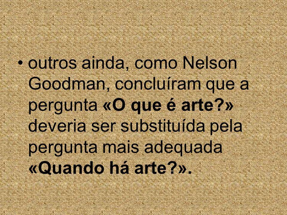 outros ainda, como Nelson Goodman, concluíram que a pergunta «O que é arte » deveria ser substituída pela pergunta mais adequada «Quando há arte ».