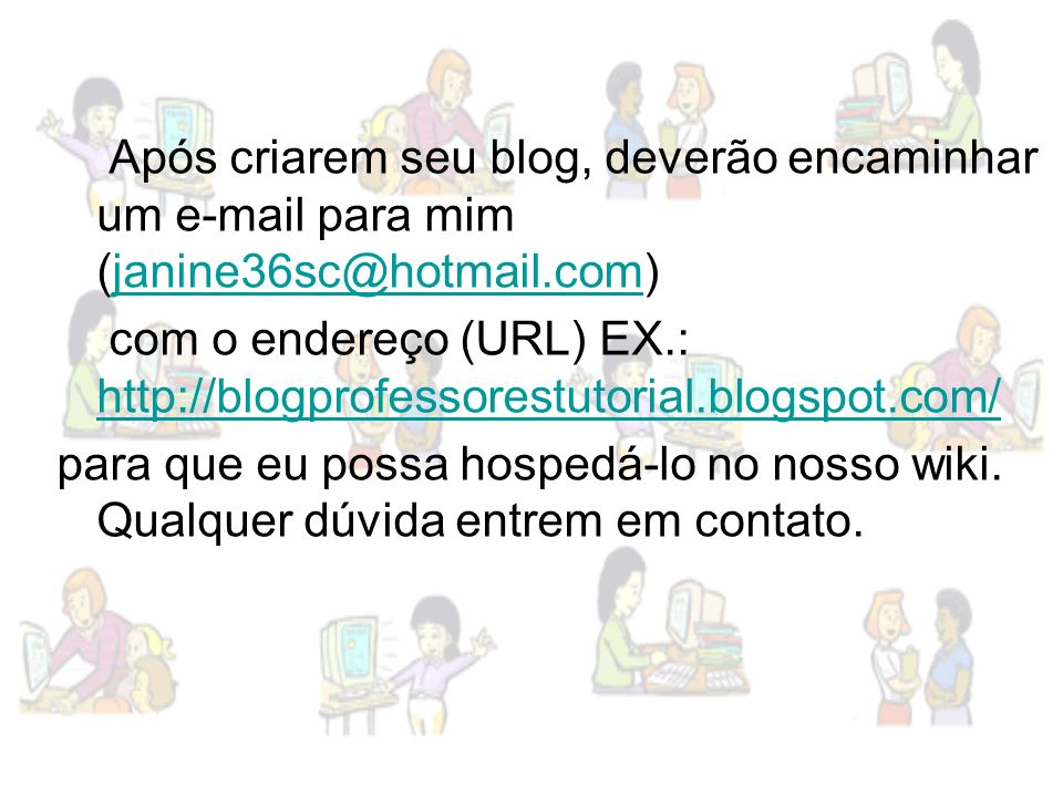 Após criarem seu blog, deverão encaminhar um e-mail para mim (janine36sc@hotmail.com)