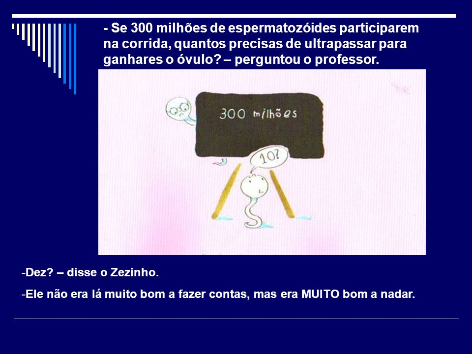 - Se 300 milhões de espermatozóides participarem na corrida, quantos precisas de ultrapassar para ganhares o óvulo – perguntou o professor.