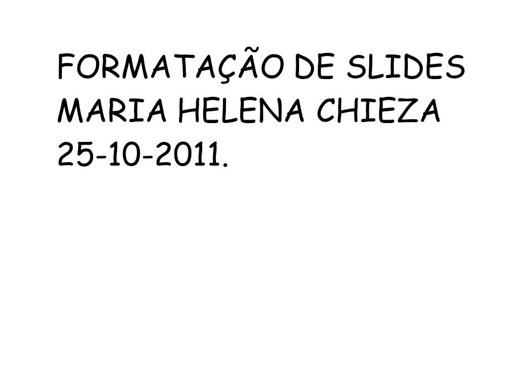 FORMATAÇÃO DE SLIDES MARIA HELENA CHIEZA 25-10-2011.
