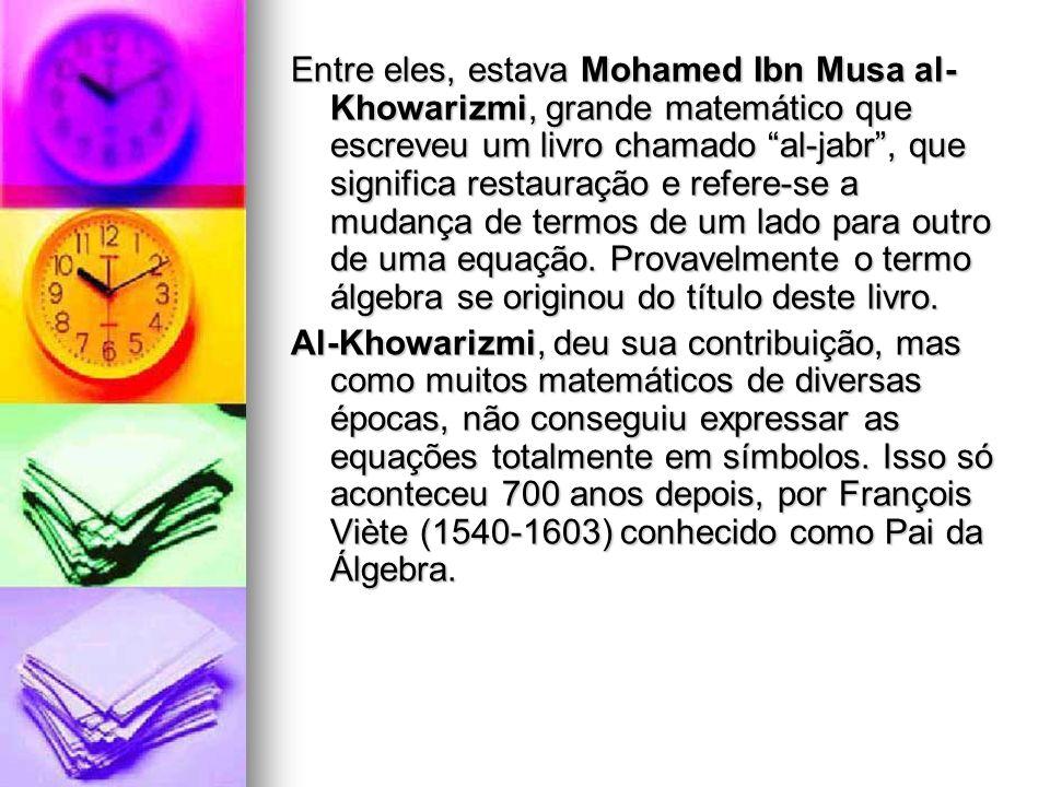 Entre eles, estava Mohamed Ibn Musa al-Khowarizmi, grande matemático que escreveu um livro chamado al-jabr , que significa restauração e refere-se a mudança de termos de um lado para outro de uma equação. Provavelmente o termo álgebra se originou do título deste livro.