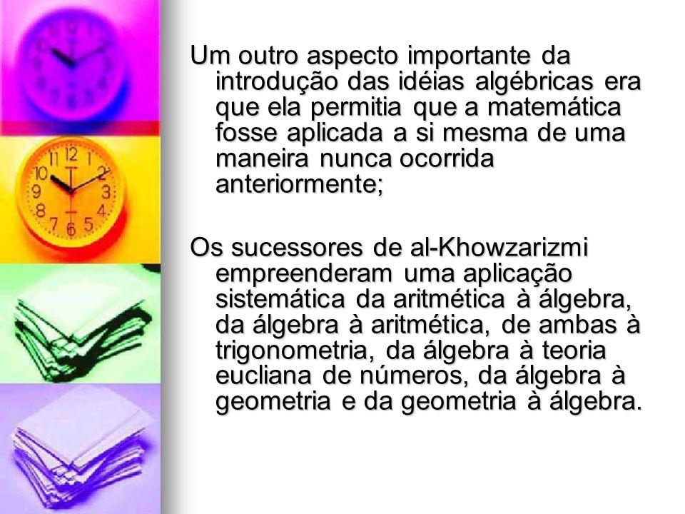 Um outro aspecto importante da introdução das idéias algébricas era que ela permitia que a matemática fosse aplicada a si mesma de uma maneira nunca ocorrida anteriormente;