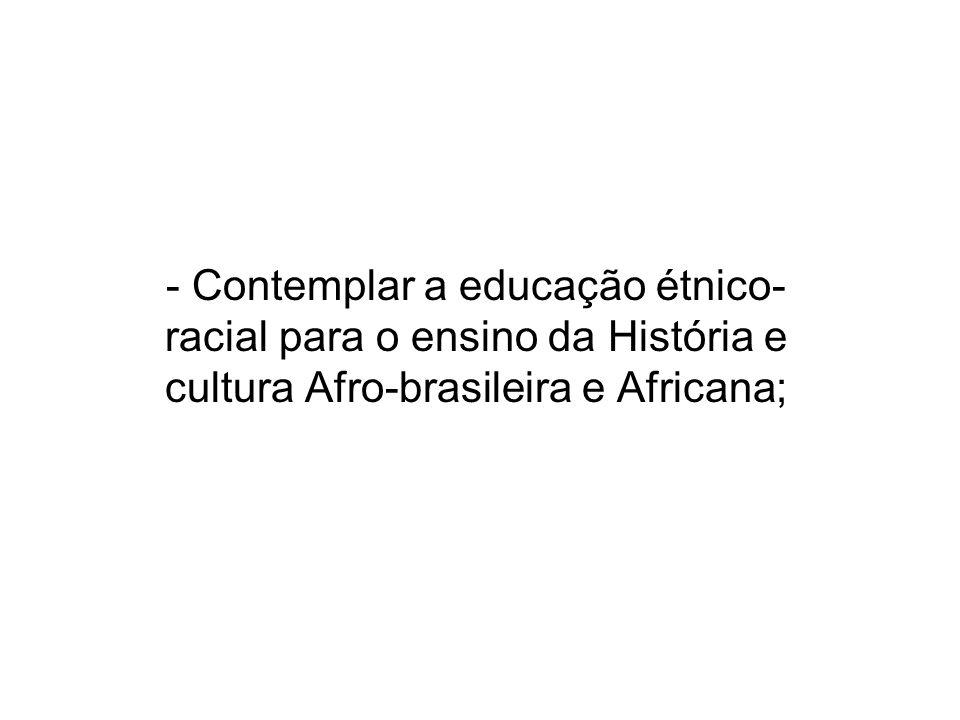 - Contemplar a educação étnico-racial para o ensino da História e cultura Afro-brasileira e Africana;