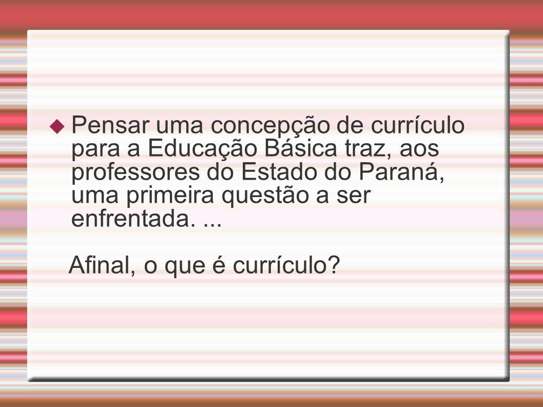 Pensar uma concepção de currículo para a Educação Básica traz, aos professores do Estado do Paraná, uma primeira questão a ser enfrentada. ...