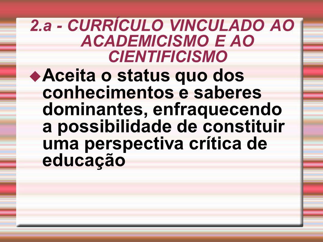 2.a - CURRÍCULO VINCULADO AO ACADEMICISMO E AO CIENTIFICISMO