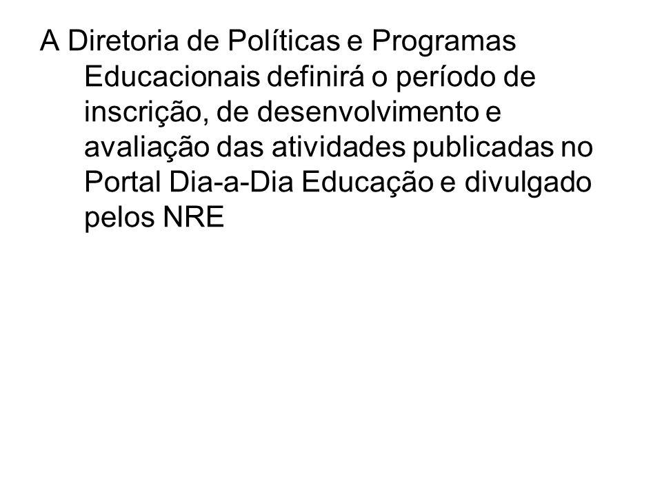 A Diretoria de Políticas e Programas Educacionais definirá o período de inscrição, de desenvolvimento e avaliação das atividades publicadas no Portal Dia-a-Dia Educação e divulgado pelos NRE