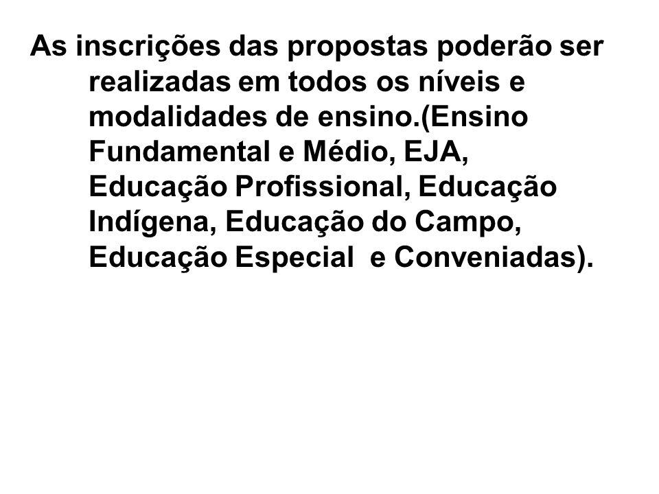 As inscrições das propostas poderão ser realizadas em todos os níveis e modalidades de ensino.(Ensino Fundamental e Médio, EJA, Educação Profissional, Educação Indígena, Educação do Campo, Educação Especial e Conveniadas).