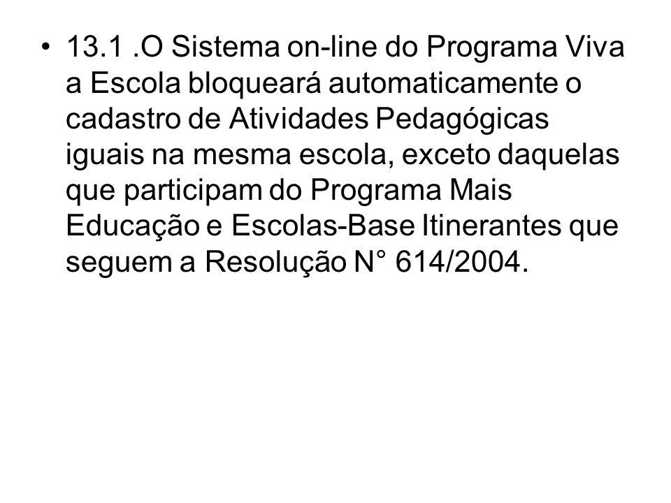 13.1 .O Sistema on-line do Programa Viva a Escola bloqueará automaticamente o cadastro de Atividades Pedagógicas iguais na mesma escola, exceto daquelas que participam do Programa Mais Educação e Escolas-Base Itinerantes que seguem a Resolução N° 614/2004.