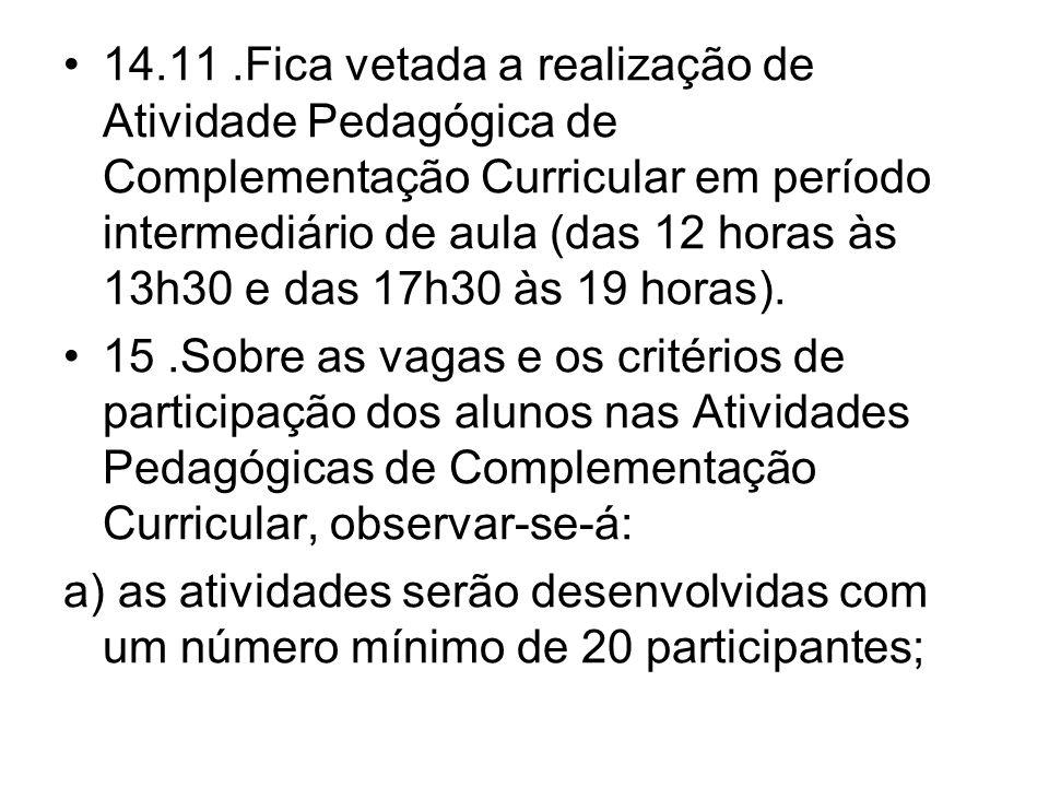 14.11 .Fica vetada a realização de Atividade Pedagógica de Complementação Curricular em período intermediário de aula (das 12 horas às 13h30 e das 17h30 às 19 horas).