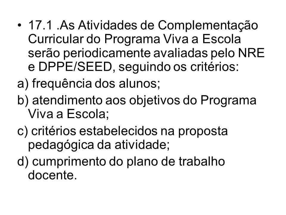 17.1 .As Atividades de Complementação Curricular do Programa Viva a Escola serão periodicamente avaliadas pelo NRE e DPPE/SEED, seguindo os critérios: