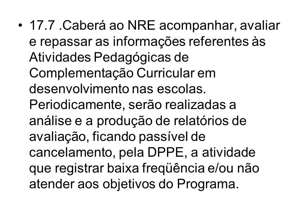 17.7 .Caberá ao NRE acompanhar, avaliar e repassar as informações referentes às Atividades Pedagógicas de Complementação Curricular em desenvolvimento nas escolas.