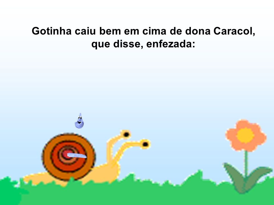 Gotinha caiu bem em cima de dona Caracol, que disse, enfezada: