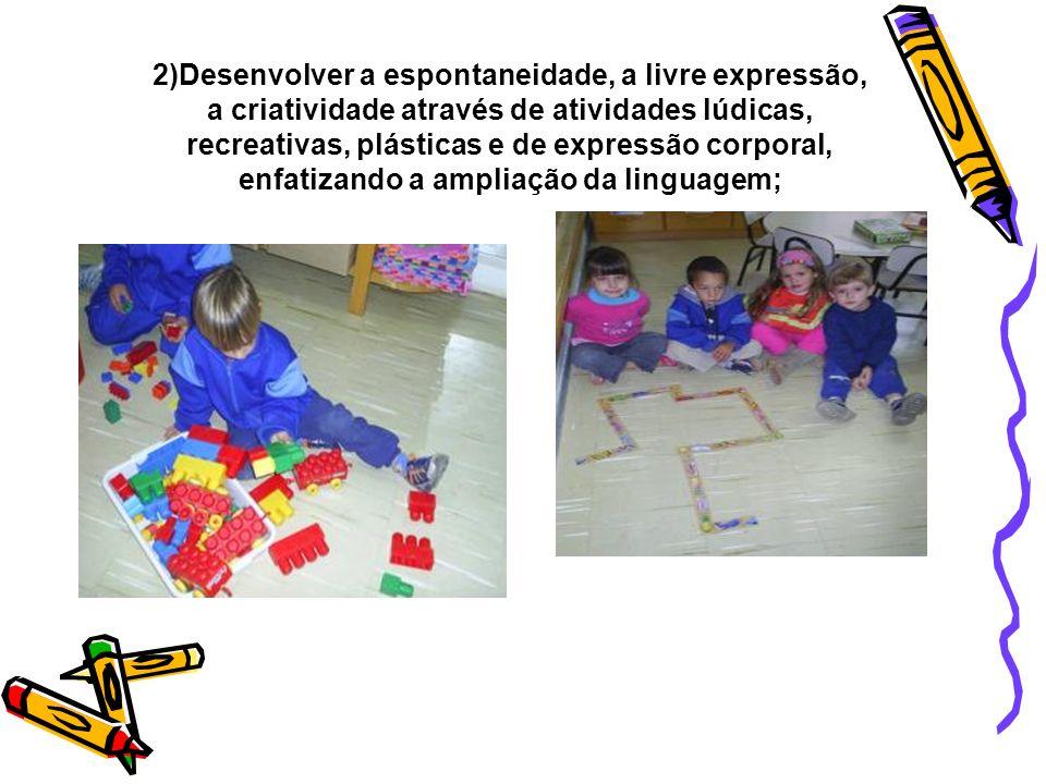 2)Desenvolver a espontaneidade, a livre expressão, a criatividade através de atividades lúdicas, recreativas, plásticas e de expressão corporal, enfatizando a ampliação da linguagem;