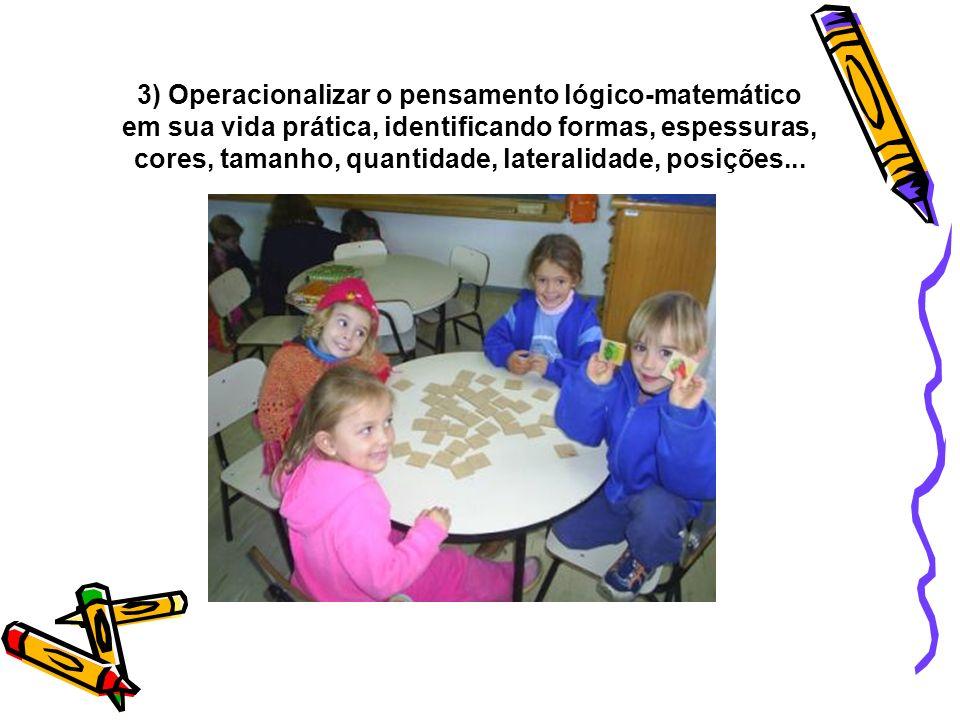 3) Operacionalizar o pensamento lógico-matemático em sua vida prática, identificando formas, espessuras, cores, tamanho, quantidade, lateralidade, posições...