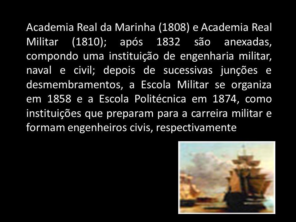 Academia Real da Marinha (1808) e Academia Real Militar (1810); após 1832 são anexadas, compondo uma instituição de engenharia militar, naval e civil; depois de sucessivas junções e desmembramentos, a Escola Militar se organiza em 1858 e a Escola Politécnica em 1874, como instituições que preparam para a carreira militar e formam engenheiros civis, respectivamente