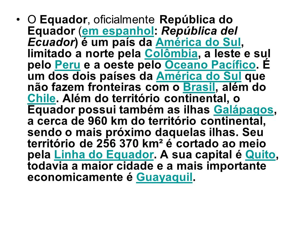 O Equador, oficialmente República do Equador (em espanhol: República del Ecuador) é um país da América do Sul, limitado a norte pela Colômbia, a leste e sul pelo Peru e a oeste pelo Oceano Pacífico.