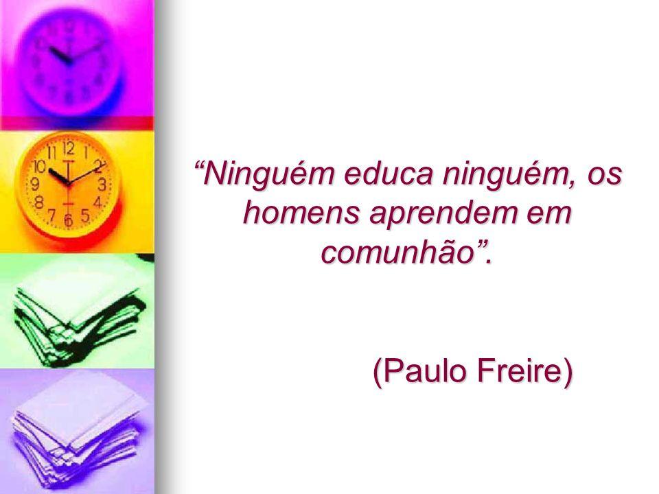 Ninguém educa ninguém, os homens aprendem em comunhão . (Paulo Freire)