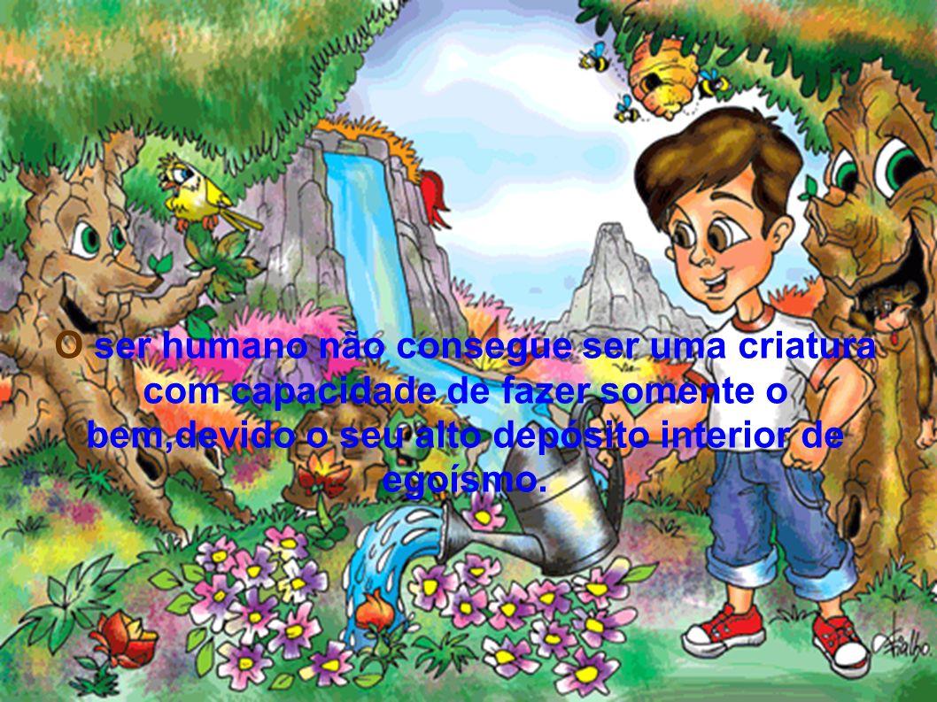 O ser humano não consegue ser uma criatura com capacidade de fazer somente o bem,devido o seu alto depósito interior de egoísmo.