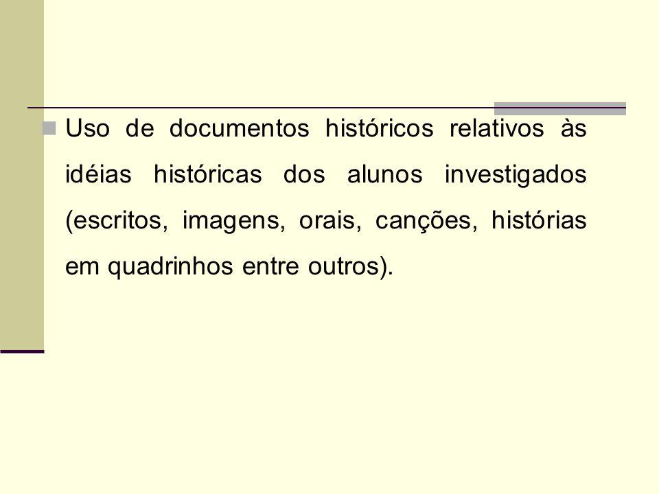 Uso de documentos históricos relativos às idéias históricas dos alunos investigados (escritos, imagens, orais, canções, histórias em quadrinhos entre outros).
