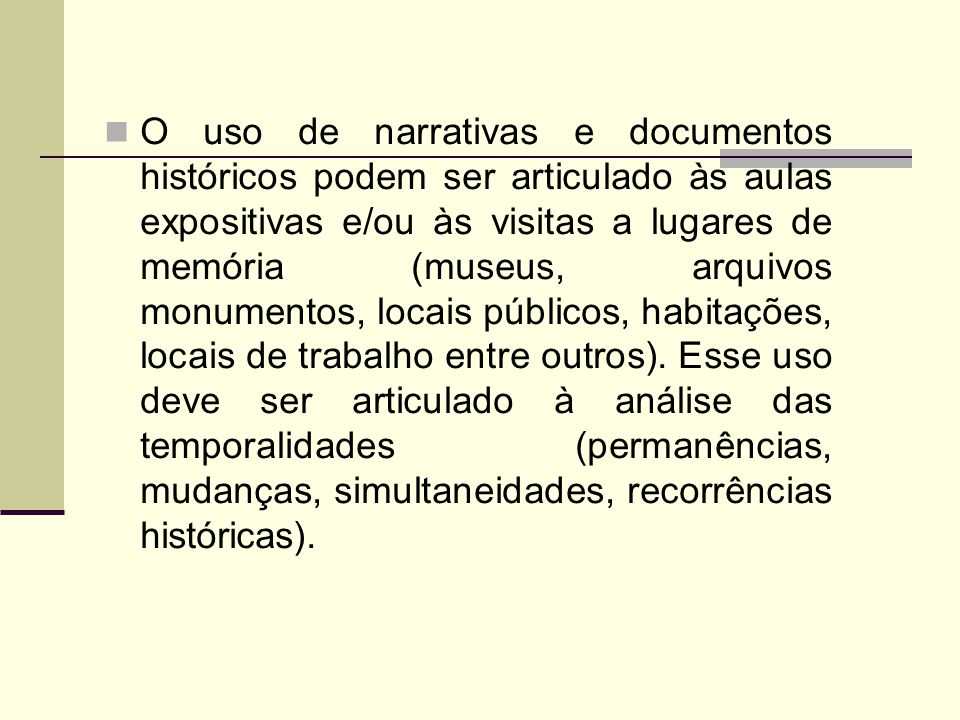 O uso de narrativas e documentos históricos podem ser articulado às aulas expositivas e/ou às visitas a lugares de memória (museus, arquivos monumentos, locais públicos, habitações, locais de trabalho entre outros).