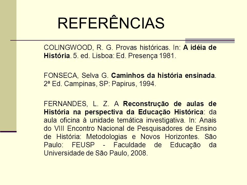 REFERÊNCIAS COLINGWOOD, R. G. Provas históricas. In: A idéia de História. 5. ed. Lisboa: Ed. Presença 1981.