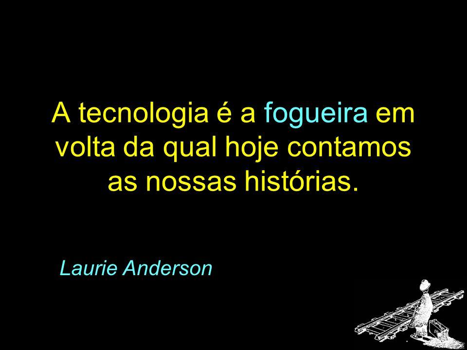 A tecnologia é a fogueira em volta da qual hoje contamos as nossas histórias.