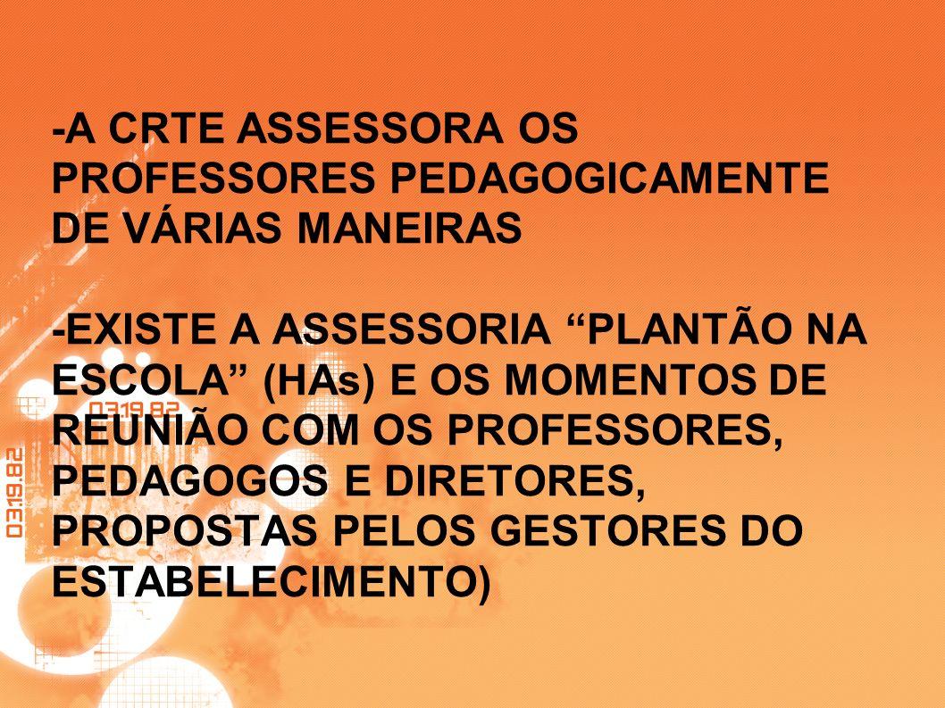 -A CRTE ASSESSORA OS PROFESSORES PEDAGOGICAMENTE DE VÁRIAS MANEIRAS -EXISTE A ASSESSORIA PLANTÃO NA ESCOLA (HAs) E OS MOMENTOS DE REUNIÃO COM OS PROFESSORES, PEDAGOGOS E DIRETORES, PROPOSTAS PELOS GESTORES DO ESTABELECIMENTO)