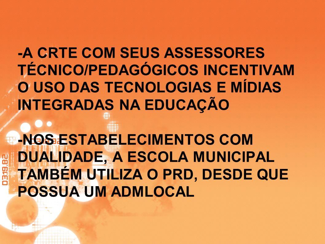 -A CRTE COM SEUS ASSESSORES TÉCNICO/PEDAGÓGICOS INCENTIVAM O USO DAS TECNOLOGIAS E MÍDIAS INTEGRADAS NA EDUCAÇÃO -NOS ESTABELECIMENTOS COM DUALIDADE, A ESCOLA MUNICIPAL TAMBÉM UTILIZA O PRD, DESDE QUE POSSUA UM ADMLOCAL