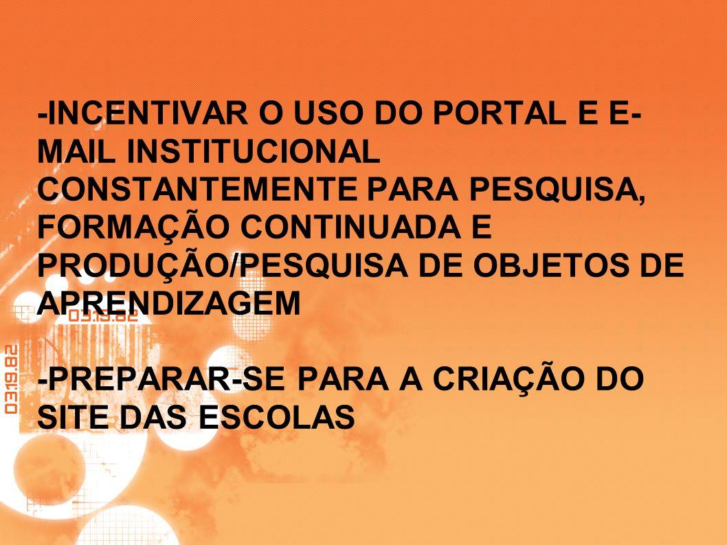 -INCENTIVAR O USO DO PORTAL E E-MAIL INSTITUCIONAL CONSTANTEMENTE PARA PESQUISA, FORMAÇÃO CONTINUADA E PRODUÇÃO/PESQUISA DE OBJETOS DE APRENDIZAGEM -PREPARAR-SE PARA A CRIAÇÃO DO SITE DAS ESCOLAS