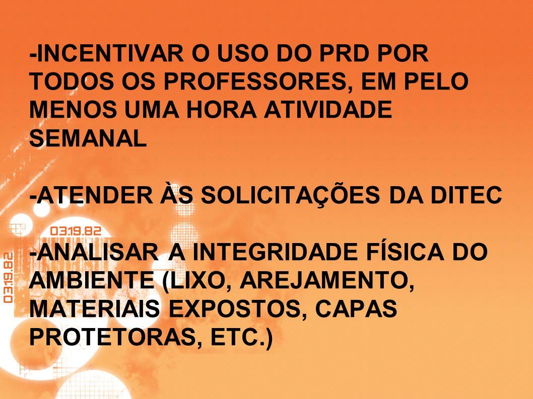 -INCENTIVAR O USO DO PRD POR TODOS OS PROFESSORES, EM PELO MENOS UMA HORA ATIVIDADE SEMANAL -ATENDER ÀS SOLICITAÇÕES DA DITEC -ANALISAR A INTEGRIDADE FÍSICA DO AMBIENTE (LIXO, AREJAMENTO, MATERIAIS EXPOSTOS, CAPAS PROTETORAS, ETC.)