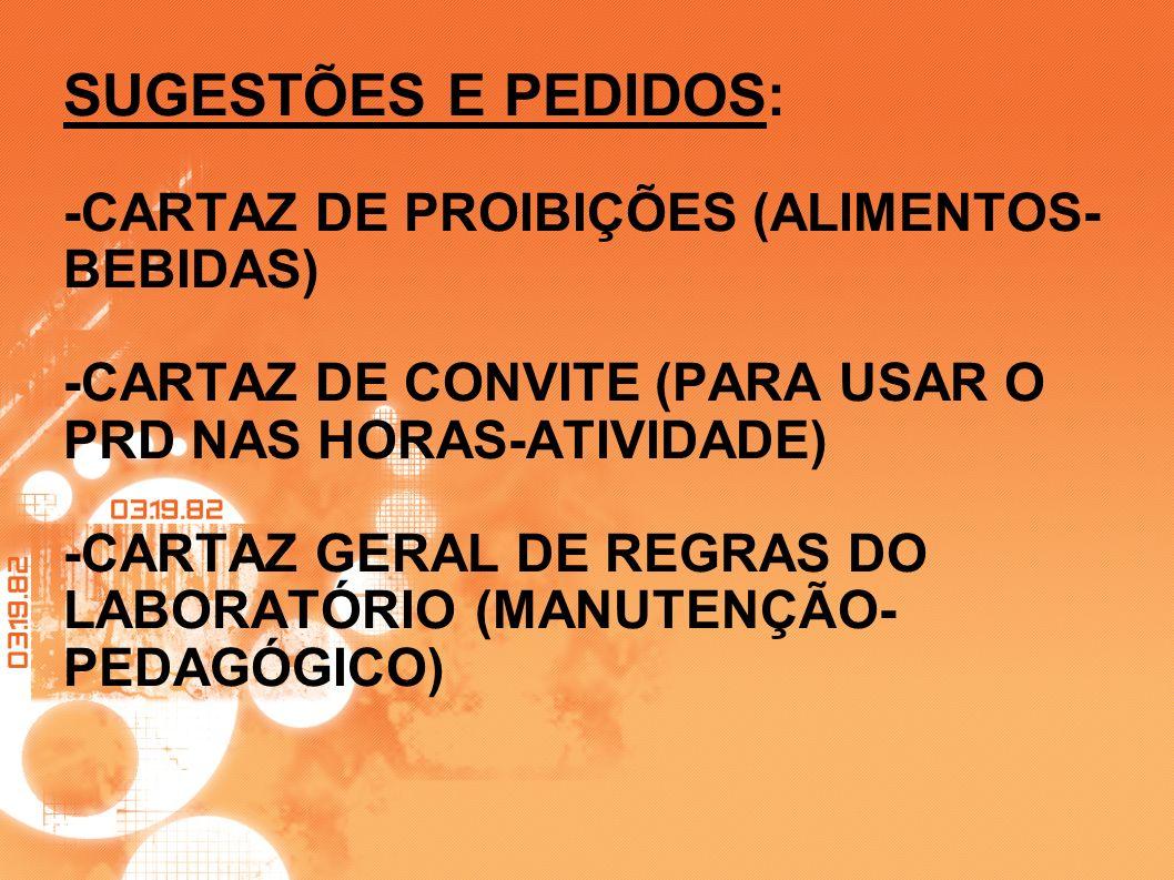 SUGESTÕES E PEDIDOS: -CARTAZ DE PROIBIÇÕES (ALIMENTOS-BEBIDAS) -CARTAZ DE CONVITE (PARA USAR O PRD NAS HORAS-ATIVIDADE) -CARTAZ GERAL DE REGRAS DO LABORATÓRIO (MANUTENÇÃO-PEDAGÓGICO)