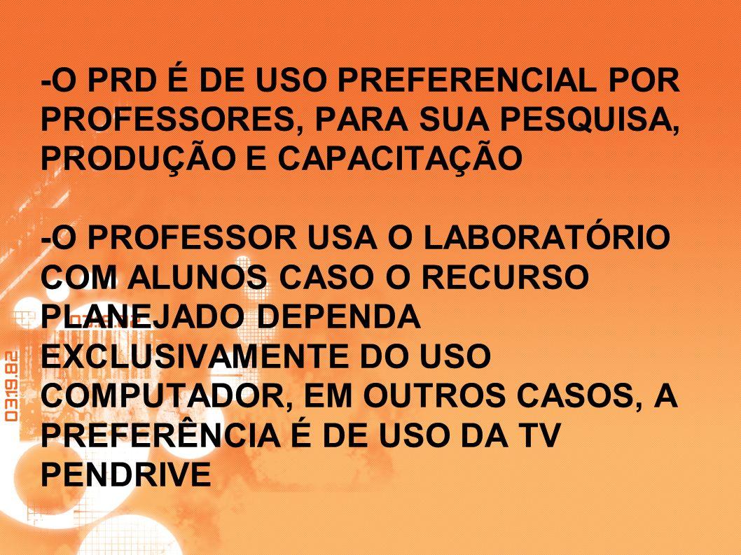 -O PRD É DE USO PREFERENCIAL POR PROFESSORES, PARA SUA PESQUISA, PRODUÇÃO E CAPACITAÇÃO -O PROFESSOR USA O LABORATÓRIO COM ALUNOS CASO O RECURSO PLANEJADO DEPENDA EXCLUSIVAMENTE DO USO COMPUTADOR, EM OUTROS CASOS, A PREFERÊNCIA É DE USO DA TV PENDRIVE