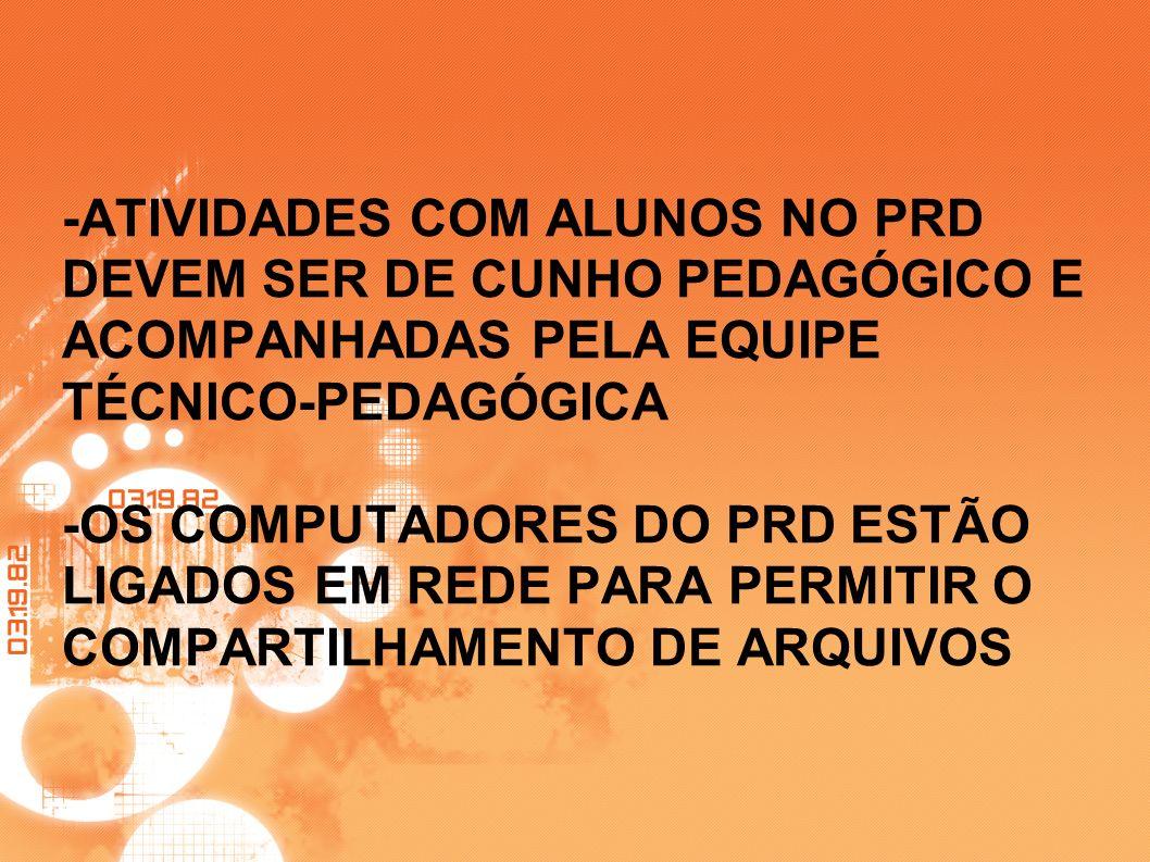 -ATIVIDADES COM ALUNOS NO PRD DEVEM SER DE CUNHO PEDAGÓGICO E ACOMPANHADAS PELA EQUIPE TÉCNICO-PEDAGÓGICA -OS COMPUTADORES DO PRD ESTÃO LIGADOS EM REDE PARA PERMITIR O COMPARTILHAMENTO DE ARQUIVOS