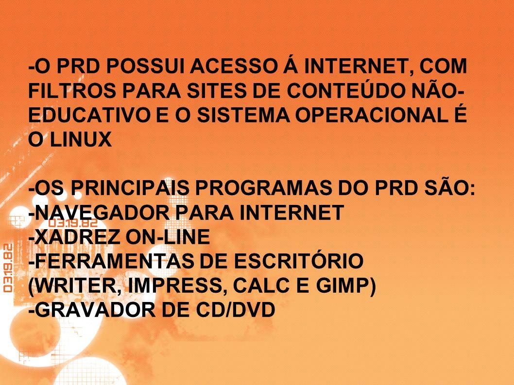-O PRD POSSUI ACESSO Á INTERNET, COM FILTROS PARA SITES DE CONTEÚDO NÃO-EDUCATIVO E O SISTEMA OPERACIONAL É O LINUX -OS PRINCIPAIS PROGRAMAS DO PRD SÃO: -NAVEGADOR PARA INTERNET -XADREZ ON-LINE -FERRAMENTAS DE ESCRITÓRIO (WRITER, IMPRESS, CALC E GIMP) -GRAVADOR DE CD/DVD