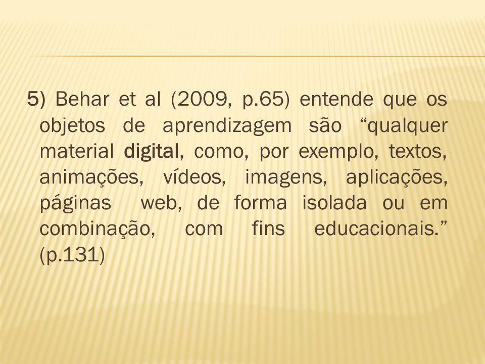 5) Behar et al (2009, p.65) entende que os objetos de aprendizagem são qualquer material digital, como, por exemplo, textos, animações, vídeos, imagens, aplicações, páginas web, de forma isolada ou em combinação, com fins educacionais. (p.131)