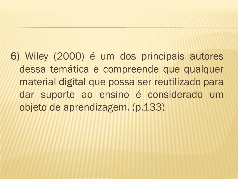 6) Wiley (2000) é um dos principais autores dessa temática e compreende que qualquer material digital que possa ser reutilizado para dar suporte ao ensino é considerado um objeto de aprendizagem.